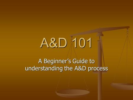 A&D 101 A Beginner's Guide to understanding the A&D process.