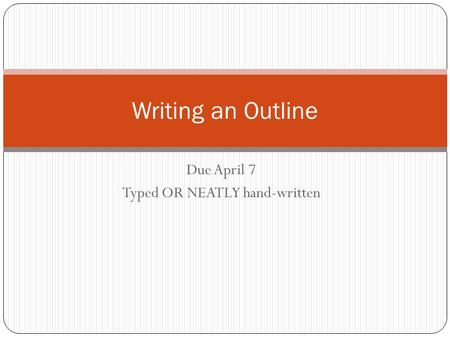 Due April 7 Typed OR NEATLY hand-written Writing an Outline.