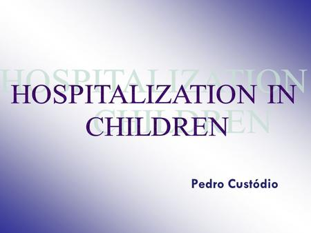 Pedro Custódio. HOSPITALIZATION IN CHILDREN In many countries, half of the children have been hospitalized at least once, during childhood 10-30% of the.