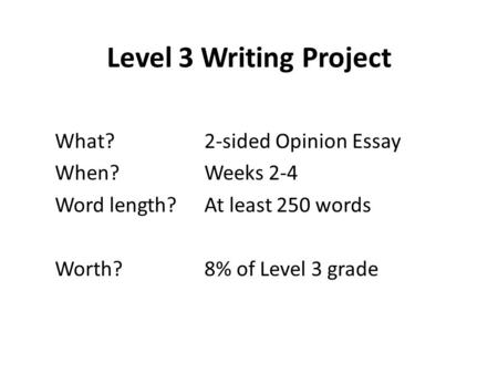 Level 3 Writing Project What?2-sided Opinion Essay When?Weeks 2-4 Word length?At least 250 words Worth?8% of Level 3 grade.