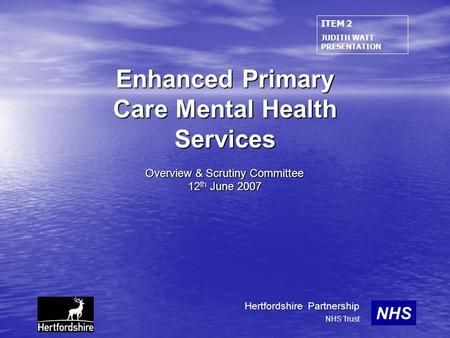 Enhanced Primary Care Mental Health Services Overview & Scrutiny Committee 12 th June 2007 NHS Hertfordshire Partnership NHS Trust ITEM 2 JUDITH WATT PRESENTATION.