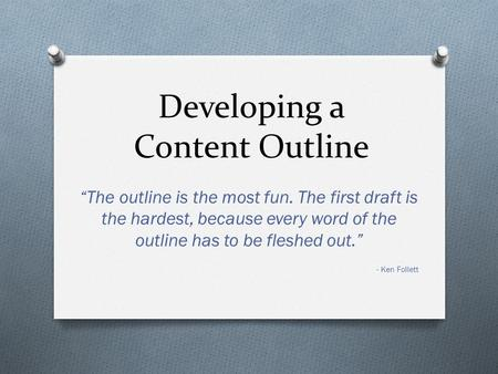 "Developing a Content Outline ""The outline is the most fun. The first draft is the hardest, because every word of the outline has to be fleshed out."" -"