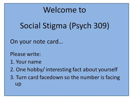 Welcome to Social Stigma (Psych 309) On your note card… Please write: 1. Your name 2. One hobby/ interesting fact about yourself 3. Turn card facedown.