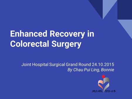 Joint Hospital Surgical Grand Round 24.10.2015 By Chau Pui Ling, Bonnie Enhanced Recovery in Colorectal Surgery.