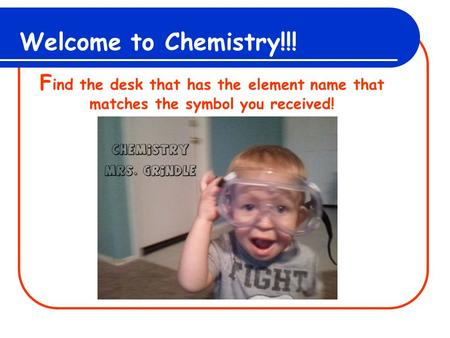Welcome to Chemistry!!! F ind the desk that has the element name that matches the symbol you received!