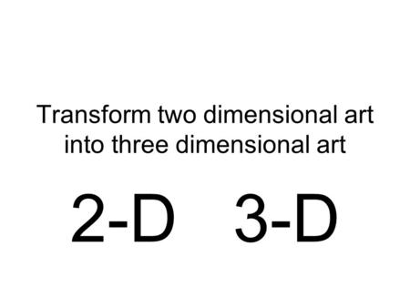Transform two dimensional art into three dimensional art 2-D 3-D.