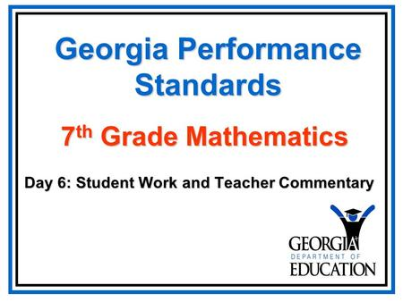 Georgia Performance Standards Day 6: Student Work and Teacher Commentary 7 th Grade Mathematics.