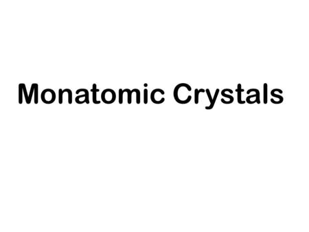Monatomic Crystals. Motivation So far, we considered the statistics of low to moderate density gases of non-interacting particles (ideal gases) and interacting.