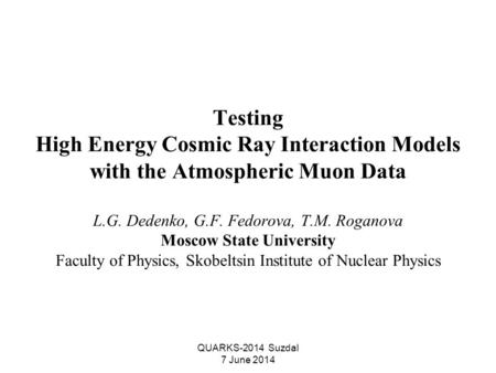 QUARKS-2014 Suzdal 7 June 2014 Testing High Energy Cosmic Ray Interaction Models with the Atmospheric Muon Data L.G. Dedenko, G.F. Fedorova, T.M. Roganova.