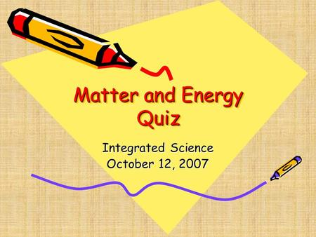 Matter and Energy Quiz Integrated Science October 12, 2007.