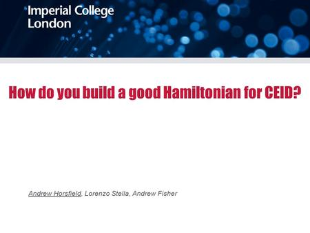 How do you build a good Hamiltonian for CEID? Andrew Horsfield, Lorenzo Stella, Andrew Fisher.