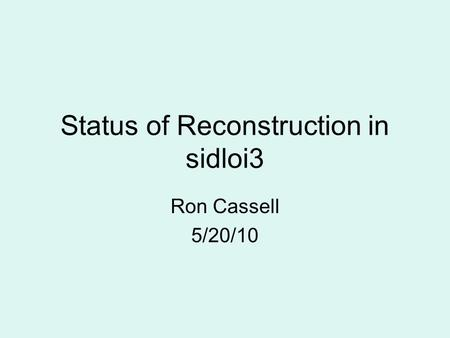 Status of Reconstruction in sidloi3 Ron Cassell 5/20/10.