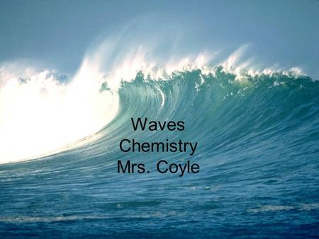 Waves Chemistry Mrs. Coyle. Wave Wave: a rythmic disturbance in both time and space. Waves transfer energy not matter.