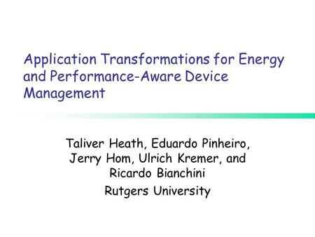Application Transformations for Energy and Performance-Aware Device Management Taliver Heath, Eduardo Pinheiro, Jerry Hom, Ulrich Kremer, and Ricardo Bianchini.