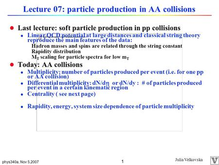 Julia Velkovska phys340a, Nov 5,2007 1 Lecture 07: particle production in AA collisions l Last lecture: soft particle production in pp collisions l Linear.