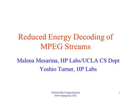 Multimedia Computing and Networking Jan 2002 1 Reduced Energy Decoding of MPEG Streams Malena Mesarina, HP Labs/UCLA CS Dept Yoshio Turner, HP Labs.