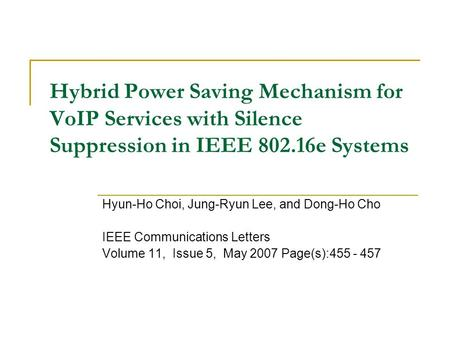 Hybrid Power Saving Mechanism for VoIP Services with Silence Suppression in IEEE 802.16e Systems Hyun-Ho Choi, Jung-Ryun Lee, and Dong-Ho Cho IEEE Communications.