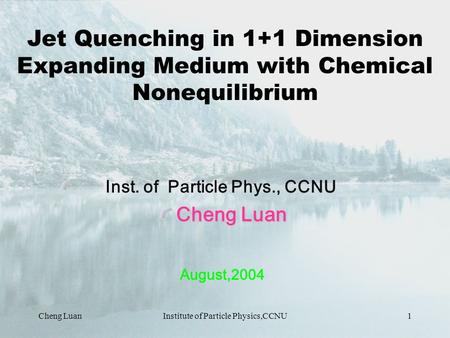 Cheng LuanInstitute of Particle Physics,CCNU1 Jet Quenching in 1+1 Dimension Expanding Medium with Chemical Nonequilibrium Inst. of Particle Phys., CCNU.