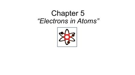 "Chapter 5 ""Electrons in Atoms"". Location of the Electrons Are located in an area around the nucleus known as the Electron Cloud. They Move In specific."