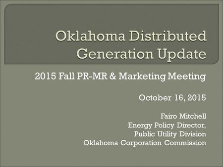 2015 Fall PR-MR & Marketing Meeting October 16, 2015 Fairo Mitchell Energy Policy Director, Public Utility Division Oklahoma Corporation Commission.