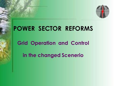 POWER SECTOR REFORMS Grid Operation and Control in the changed Scenerio.