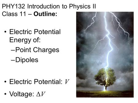 PHY132 Introduction to Physics II Class 11 – Outline: Electric Potential Energy of: –Point Charges –Dipoles Electric Potential: V Voltage: ΔV.
