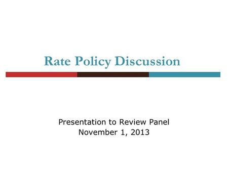 Rate Policy Discussion Presentation to Review Panel November 1, 2013.