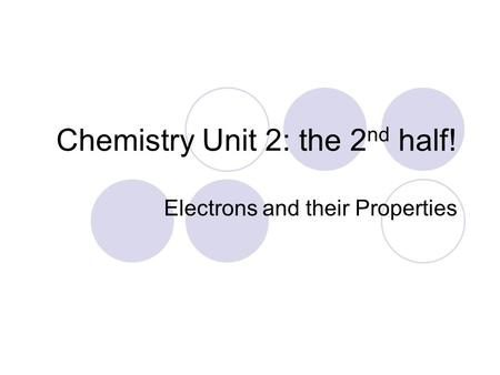Chemistry Unit 2: the 2 nd half! Electrons and their Properties.