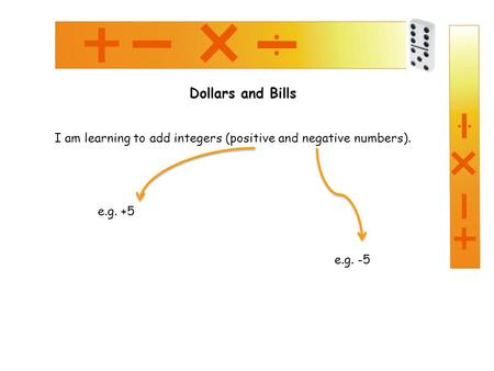 Dollars and Bills I am learning to add integers (positive and negative numbers). e.g. -5 e.g. +5.