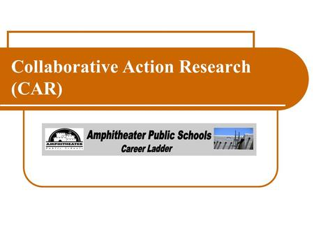 Collaborative Action Research (CAR). Objective : Teacher will lead and participate in a collaborative action group exploring a topic based on student.