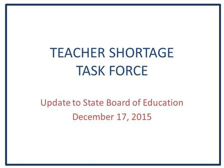 TEACHER SHORTAGE TASK FORCE Update to State Board of Education December 17, 2015.