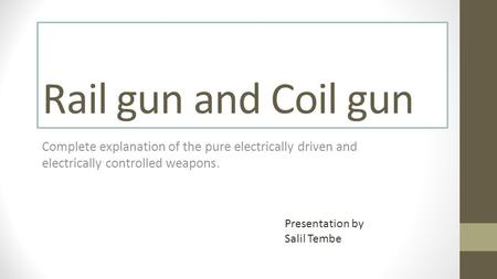 Rail gun and Coil gun Complete explanation of the pure electrically driven and electrically controlled weapons. Presentation by Salil Tembe.