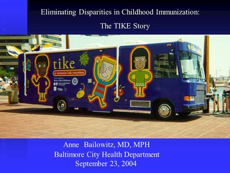 Eliminating Disparities in Childhood Immunization: The TIKE Story Anne Bailowitz, MD, MPH Baltimore City Health Department September 23, 2004.