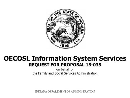 INDIANA DEPARTMENT OF ADMINISTRATION OECOSL Information System Services REQUEST FOR PROPOSAL 15-035 on behalf of the Family and Social Services Administration.