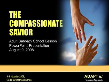 ADAPT it! Teaching Approach 3rd Quarter 2008, God's Great Missionaries THE COMPASSIONATE SAVIOR Adult Sabbath School Lesson PowerPoint Presentation August.