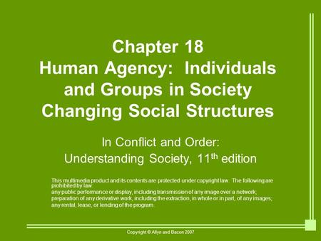 Copyright © Allyn and Bacon 2007 Chapter 18 Human Agency: Individuals and Groups in Society Changing Social Structures In Conflict and Order: Understanding.