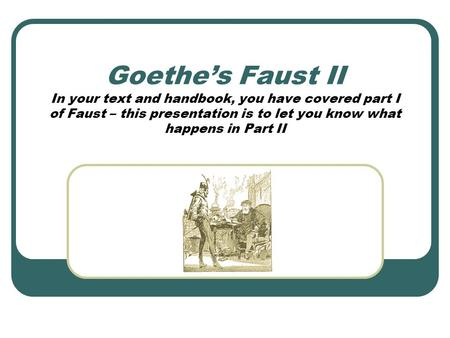 Goethe's Faust II In your text and handbook, you have covered part I of Faust – this presentation is to let you know what happens in Part II.