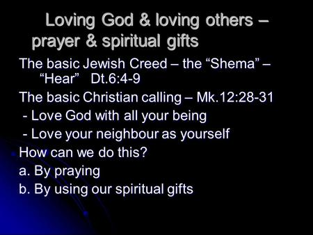 "Loving God & loving others – prayer & spiritual gifts The basic Jewish Creed – the ""Shema"" – ""Hear"" Dt.6:4-9 The basic Christian calling – Mk.12:28-31."