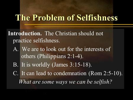 The Problem of Selfishness Introduction. The Christian should not practice selfishness. A. We are to look out for the interests of others (Philippians.