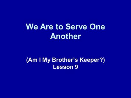 We Are to Serve One Another (Am I My Brother's Keeper?) Lesson 9.