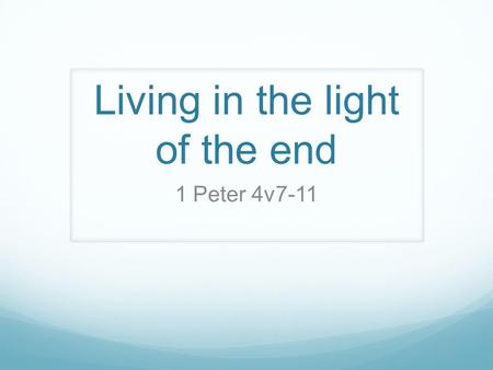 Living in the light of the end 1 Peter 4v7-11. 1.) Praying 'The end of all things is near. Therefore be alert and of sober mind so that you may pray (v7)