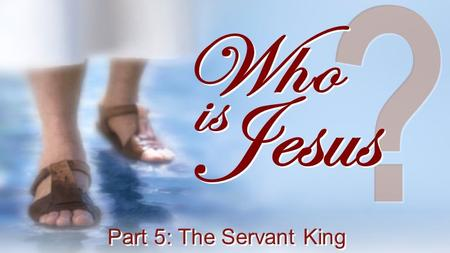 ? Who Jesus is Part 5: The Servant King.