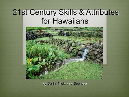21st Century Skills & Attributes for Hawaiians 21st Century Skills & Attributes for Hawaiians by Darin, Nick, and Spencer.