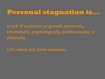 Personal stagnation is... A lack of evolution or growth personally, emotionally, psychologically, professionally, or physically. Let's check out some examples.