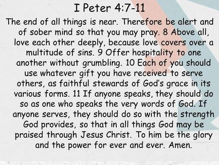 I Peter 4:7-11 The end of all things is near. Therefore be alert and of sober mind so that you may pray. 8 Above all, love each other deeply, because love.