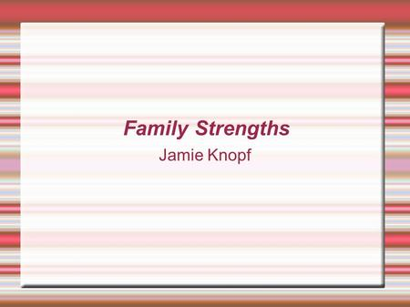 Family Strengths Jamie Knopf. Family Strengths Summary  Families are the basic foundation of our culture.  All families have strengths.  It's about.