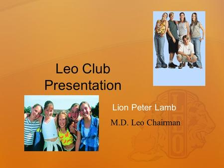 Leo Club Presentation Lion Peter Lamb M.D. Leo Chairman.