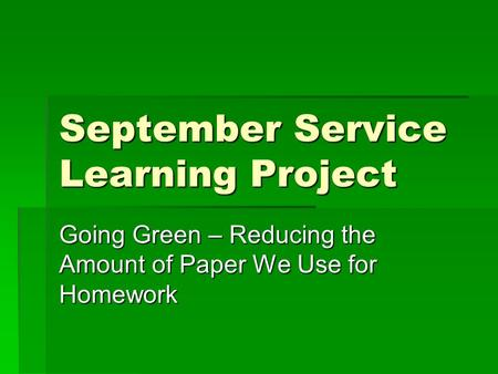 September Service Learning Project Going Green – Reducing the Amount of Paper We Use for Homework.