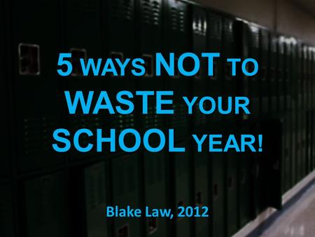 5 WAYS NOT TO WASTE YOUR SCHOOL YEAR! Blake Law, 2012.