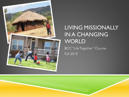 "LIVING MISSIONALLY IN A CHANGING WORLD BCC ""Life Together"" Course Fall 2015."